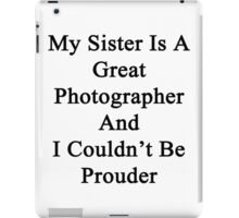 My Sister Is A Great Photographer And I Couldn't Be Prouder  iPad Case/Skin