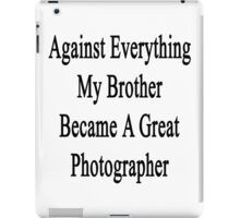 Against Everything My Brother Became A Great Photographer  iPad Case/Skin