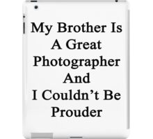 My Brother Is A Great Photographer And I Couldn't Be Prouder  iPad Case/Skin