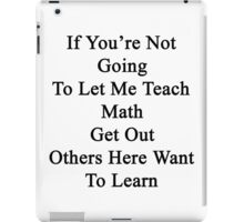 If You're Not Going To Let Me Teach Math Get Out Others Here Want To Learn  iPad Case/Skin