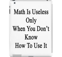 Math Is Useless Only When You Don't Know How To Use It  iPad Case/Skin