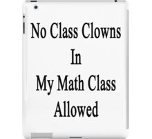 No Class Clowns In My Math Class Allowed  iPad Case/Skin
