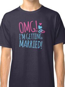 OMG! I'm getting MARRIED! Classic T-Shirt
