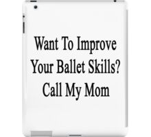 Want To Improve Your Ballet Skills? Call My Mom  iPad Case/Skin