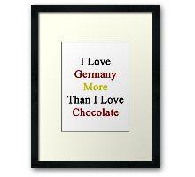 I Love Germany More Than I Love Chocolate  Framed Print