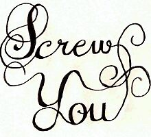 Screw You by calligraphygeek