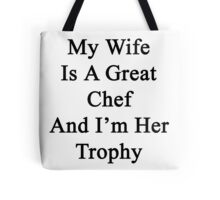 My Wife Is A Great Chef And I'm Her Trophy  Tote Bag
