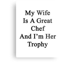 My Wife Is A Great Chef And I'm Her Trophy  Metal Print