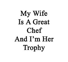 My Wife Is A Great Chef And I'm Her Trophy  Photographic Print