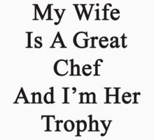 My Wife Is A Great Chef And I'm Her Trophy  by supernova23