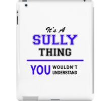 It's a SULLY thing, you wouldn't understand !! iPad Case/Skin