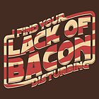 I Find Your Lack of Bacon Disturbing by robotrobotROBOT