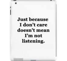 Just Because I Don't Care Doesn't Mean I'm Not Listening iPad Case/Skin