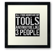 Awesome 'All I Care About Are My Tools And Maybe Like 3 People' Tshirt, Accessories and Gifts Framed Print