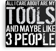 Awesome 'All I Care About Are My Tools And Maybe Like 3 People' Tshirt, Accessories and Gifts Metal Print