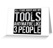 Awesome 'All I Care About Are My Tools And Maybe Like 3 People' Tshirt, Accessories and Gifts Greeting Card