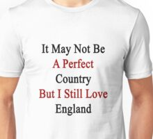 It May Not Be A Perfect Country But I Still Love England  Unisex T-Shirt