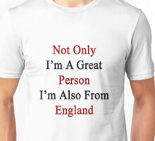 Not Only I'm A Great Person I'm Also From England  Unisex T-Shirt