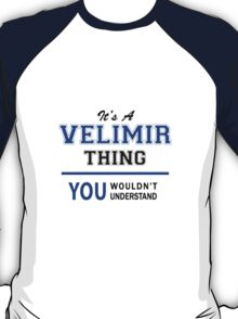 It's a VELIMIR thing, you wouldn't understand !! T-Shirt