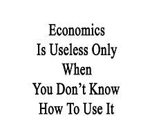 Economics Is Useless Only When You Don't Know How To Use It  Photographic Print