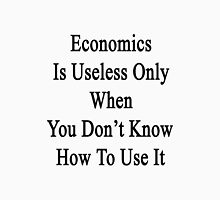 Economics Is Useless Only When You Don't Know How To Use It  Unisex T-Shirt