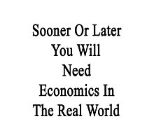 Sooner Or Later You Will Need Economics In The Real World  Photographic Print