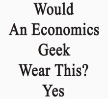 Would An Economics Geek Wear This? Yes  by supernova23
