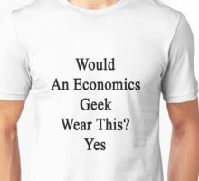 Would An Economics Geek Wear This? Yes  Unisex T-Shirt