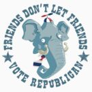 Friends don't let friends vote Republican... by Douglas Holgate