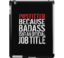 Cool 'Pipefitter because Badass Isn't an Official Job Title' Tshirt, Accessories and Gifts iPad Case/Skin