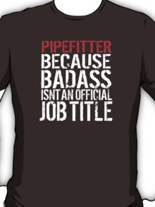 Cool 'Pipefitter because Badass Isn't an Official Job Title' Tshirt, Accessories and Gifts T-Shirt
