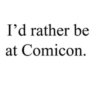 I'd rather be at comicon by Haley Beggs