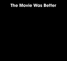 The Movie Was Better Design by TeamPineapple