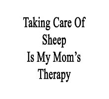 Taking Care Of Sheep Is My Mom's Therapy  Photographic Print