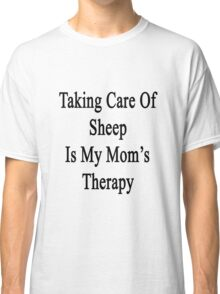 Taking Care Of Sheep Is My Mom's Therapy  Classic T-Shirt