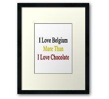 I Love Belgium More Than I Love Chocolate  Framed Print