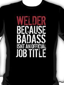Excellent 'Welder because Badass Isn't an Official Job Title' Tshirt, Accessories and Gifts T-Shirt