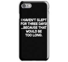 I havent slept for three days because that would be too long. iPhone Case/Skin