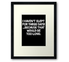 I havent slept for three days because that would be too long. Framed Print