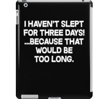 I havent slept for three days because that would be too long. iPad Case/Skin