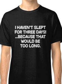 I havent slept for three days because that would be too long. Classic T-Shirt