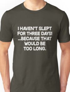 I havent slept for three days because that would be too long. Unisex T-Shirt