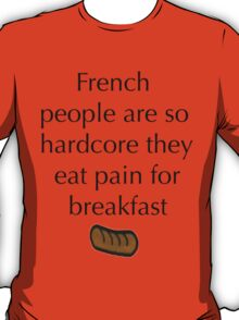 French people are so hardcore they eat pain for breakfast T-Shirt