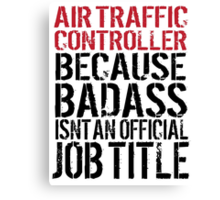 Awesome 'Air Traffic Controller because Badass Isn't an Official Job Title' Tshirt, Accessories and Gifts Canvas Print