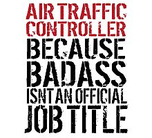 Awesome 'Air Traffic Controller because Badass Isn't an Official Job Title' Tshirt, Accessories and Gifts Photographic Print
