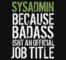 Hilarious 'Sysadmin because Badass Isn't an Official Job Title' Tshirt, Accessories and Gifts by Albany Retro