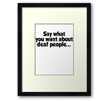 Say what you want about deaf people Framed Print