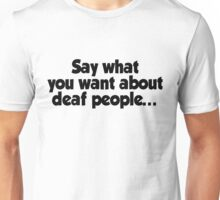Say what you want about deaf people Unisex T-Shirt