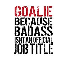 Must-Have 'Goalie because Badass Isn't an Official Job Title' Tshirt, Accessories and Gifts Photographic Print