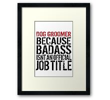 Humorous 'Dog Groomer because Badass Isn't an Official Job Title' Tshirt, Accessories and Gifts Framed Print